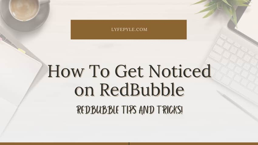 How Do You Get Noticed on RedBubble | RedBubble Tips and Tricks
